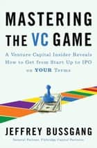 Mastering the VC Game - A Venture Capital Insider Reveals How to Get from Start-up to IPO on Your Terms ebook by Jeffrey Bussgang