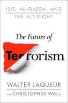 The Future of Terrorism - ISIS, Al-Qaeda, and the Alt-Right ebook by Walter Laqueur, Christopher Wall