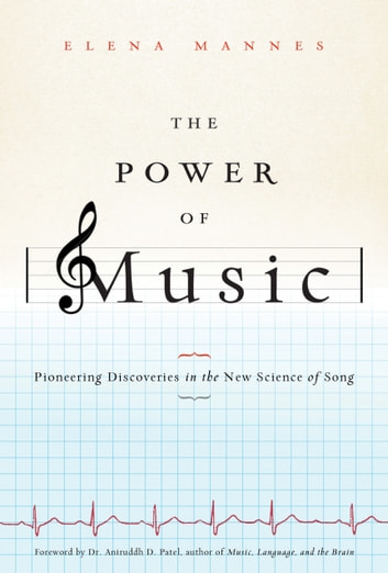 The Power of Music: Pioneering Discoveries in the New Science of Song - Pioneering Discoveries in the New Science of Song ebook by Elena Mannes