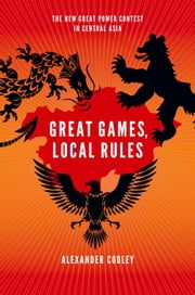 Great Games, Local Rules - The New Great Power Contest in Central Asia ebook by Alexander Cooley