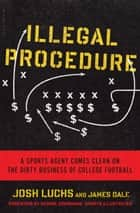 Illegal Procedure - A Sports Agent Comes Clean on the Dirty Business of College Football ebook by Josh Luchs, James Dale