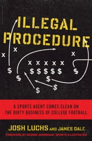 Illegal Procedure - A Sports Agent Comes Clean on the Dirty Business of College Football ebook by Josh Luchs,James Dale