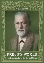 Freud's World: An Encyclopedia of His Life and Times ebook by Luis A. Cordón