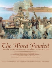 The Word Painted - The Five Books of Moses Illustrated by the Masters ebook by Eleanor DeLorme,Charles DeLorme