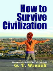 How to Survive Civilization - Reconstruction by Way of The Soil ebook by Midwest Journal Press,G. T. Wrench,Dr. Robert C. Worstell