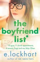 The Boyfriend List: A Ruby Oliver Novel 1 - Fifteen guys, 11 shrink appointments, 4 ceramic frogs and me, Ruby Oliver ebook by E. Lockhart