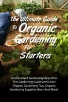 The Ultimate Guide To Organic Gardening For Starters ebook by Bradford S. Frazier