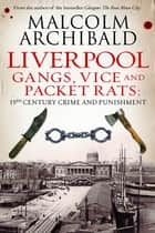 Liverpool - Gangs, Vices and Packet Rats: 19th Century Crime and Punishment ebook by Malcolm Archibald