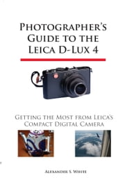 Photographer's Guide to the Leica D-Lux 4 - Getting the Most from Leica's Compact Digital Camera ebook by Alexander S. White