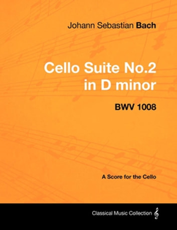 Johann Sebastian Bach - Cello Suite No.2 in D minor - BWV 1008 - A Score for the Cello ebook by Johann Sebastian Bach