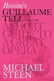Rossini's Guillaume Tell (William Tell): A Short Guide To A Great Opera ebook by Michael Steen