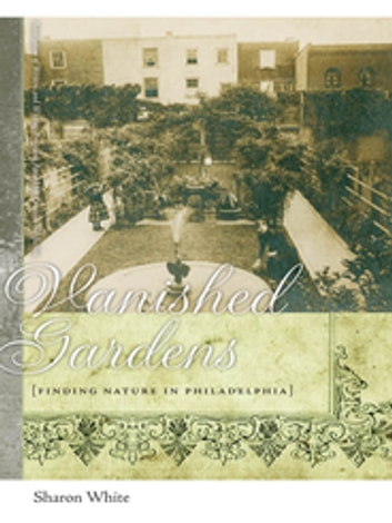 Vanished Gardens - Finding Nature in Philadelphia ebook by Sharon White