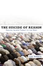The Suicide of Reason - Radical Islam's Threat to the West eBook by Lee Harris
