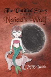 The Untitled Story of the Naiad's Wolf ebook by MLE Balzic