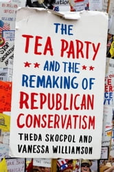 The Tea Party and the Remaking of Republican Conservatism ebook by Theda Skocpol,Vanessa Williamson