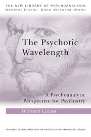 The Psychotic Wavelength - A Psychoanalytic Perspective for Psychiatry ebook by Richard Lucas