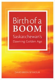 Birth of a Boom: Saskatchewan's Dawning Golden Age ebook by David Breen Seymour