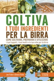 Coltiva i tuoi ingredienti per la birra - Come coltivare, preparare e utilizzare i tuoi luppoli, i tuoi malti e le tue erbe per la birra ebook by Dennis Fisher,Joe Fisher