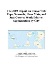 The 2009 Report on Convertible Tops, Sunroofs, Floor Mats, and Seat Covers: World Market Segmentation by City ebook by ICON Group International, Inc.