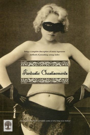 Fantastic Chastisements - being a complete description of many ingenious methods of punishing young ladies ebook by Charles Sackville (pseudonym),Locus Elm Press (editor)