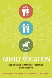 Family Vocation - God's Calling in Marriage, Parenting, and Childhood ebook by Gene Edward Veith Jr.,Mary J. Moerbe
