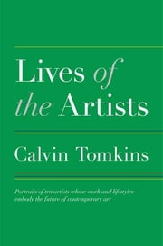 Lives of the Artists - Portraits of Ten Artists Whose Work and Lifestyles Embody the Future of Contemporary Art ebook by Calvin Tomkins