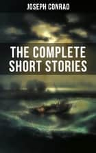 THE COMPLETE SHORT STORIES OF JOSEPH CONRAD - With Unforgettable Tales like Heart of Darkness, Point of Honor, Falk, Secret Sharer, The Return & Freya of Seven Isles (Including His Memoirs, Letters & Critical Essays) ebook by Joseph Conrad