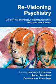 Re-Visioning Psychiatry - Cultural Phenomenology, Critical Neuroscience, and Global Mental Health ebook by Laurence J. Kirmayer,Robert Lemelson,Constance A. Cummings