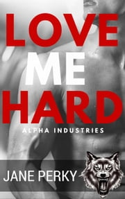 Love Me Hard - Alpha Industries, #3 eBook by Jane Perky
