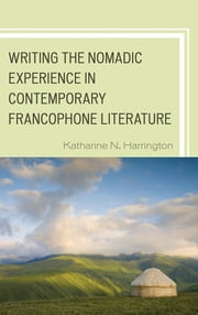 Writing the Nomadic Experience in Contemporary Francophone Literature ebook by Katharine N. Harrington