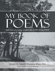 My Book of Poems: Reflections of a Young Maiden's Life On Prince Edward Island During World War I I ebook by Jennie E. Smith,Robin Nowell Hartery, Editor,Victoria West, PEI