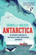 Antarctica - An Intimate Portrait of the World's Most Mysterious Continent ebook by Gabrielle Walker