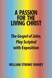 A Passion for the Living Christ:The Gospel of John, Play Scripted with Exposition ebook by Yanney,William Strome