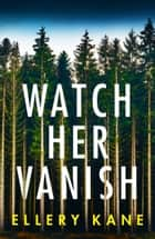 Watch Her Vanish - An absolutely gripping mystery thriller ebook by Ellery Kane