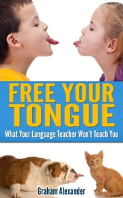 Language Learning: Free Your Tongue - What Your Language Teacher Won't Teach You ebook by Graham Alexander