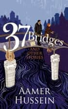 37 Bridges and Other Stories ebook by Aamer Hussein
