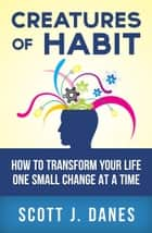 Creatures of Habit: How to Change Your Life One Small Change at a Time ebook by Scott J Danes
