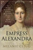 Empress Alexandra - The Special Relationship Between Russia's Last Tsarina and Queen Victoria ebook by