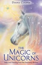 The Magic of Unicorns - Help and Healing from the Heavenly Realms ebook by Diana Cooper