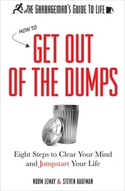 The Garbageman's Guide to Life - How to Get Out of the Dumps: Eight Steps to Clear Your Mind and Jumpstart Your Life ebook by Norm LeMay, Steven Kaufman