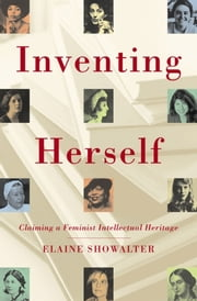Inventing Herself - Claiming a Feminist Intellectual Heritage ebook by Elaine Showalter