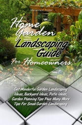 Home Garden Landscaping Guide For Homeowners - Get Wonderful Garden Landscaping Ideas, Backyard Ideas, Patio Ideas, Garden Planning Tips Plus Many More Tips For Small Garden Landscaping ebook by Marianne K. Foster