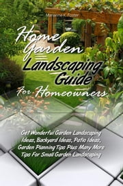 Home Garden Landscaping Guide For Homeowners - Get Wonderful Garden Landscaping Ideas, Backyard Ideas, Patio Ideas, Garden Planning Tips Plus Many More Tips For Small Garden Landscaping ebook by Kobo.Web.Store.Products.Fields.ContributorFieldViewModel