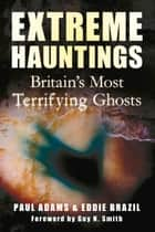 Extreme Hauntings - Britain's Most Terrifying Ghosts ebook by Paul Adams, Eddie Brazil