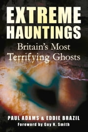 Extreme Hauntings - Britain's Most Terrifying Ghosts ebook by Paul Adams,Eddie Brazil,Guy Smith