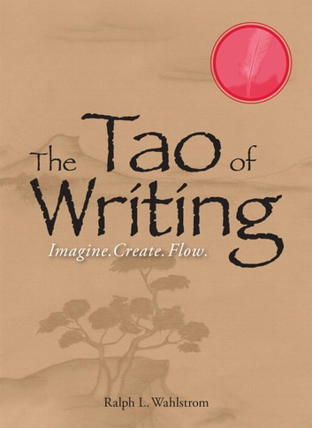 The Tao Of Writing - Imagine. Create. Flow. ebook by Ralph L Wahlstrom