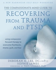 The Compassionate-Mind Guide to Recovering from Trauma and PTSD - Using Compassion-Focused Therapy to Overcome Flashbacks, Shame, Guilt, and Fear ebook by Deborah A. Lee, DClinPsy,Sophie James,Paul Gilbert, PhD