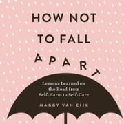 How Not to Fall Apart - Lessons Learned on the Road from Self-Harm to Self-Care audiobook by Maggy van Eijk