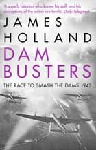 Dam Busters - The Race to Smash the Dams, 1943 ebook by James Holland