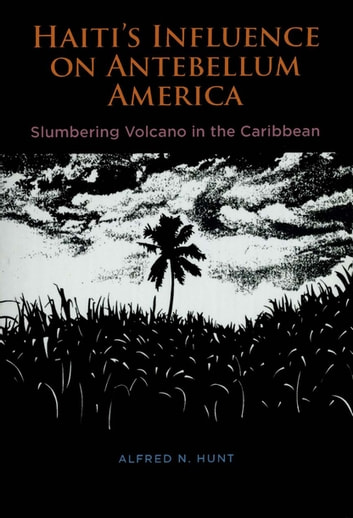 Haiti's Influence on Antebellum America - Slumbering Volcano in the Caribbean ebook by Alfred N. Hunt
